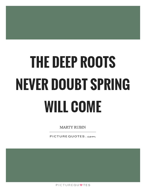 The deep roots never doubt spring will come Picture Quote #1