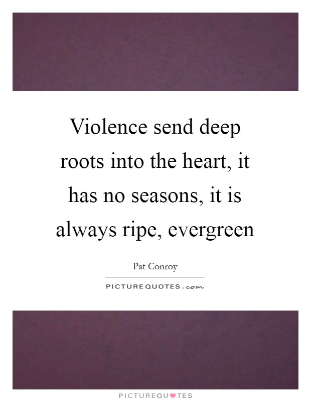 Image of: Wall Plaque Violence Send Deep Roots Into The Heart It Has No Seasons It Is Always Picturequotescom Evergreen Quotes Evergreen Sayings Evergreen Picture Quotes