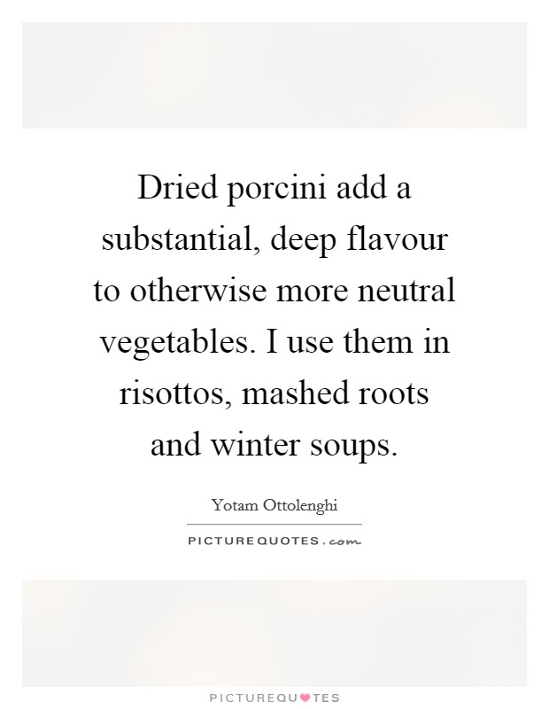 Dried porcini add a substantial, deep flavour to otherwise more neutral vegetables. I use them in risottos, mashed roots and winter soups Picture Quote #1