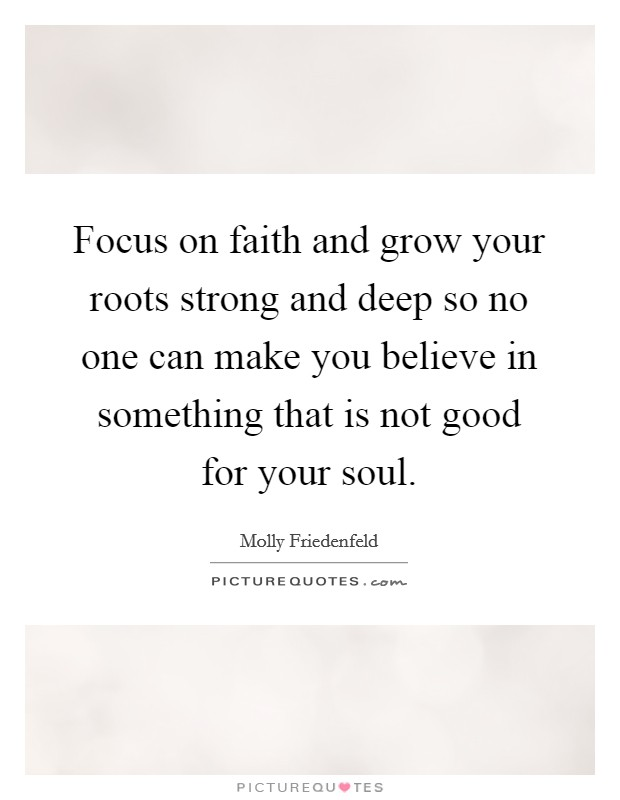 Focus on faith and grow your roots strong and deep so no one can make you believe in something that is not good for your soul Picture Quote #1