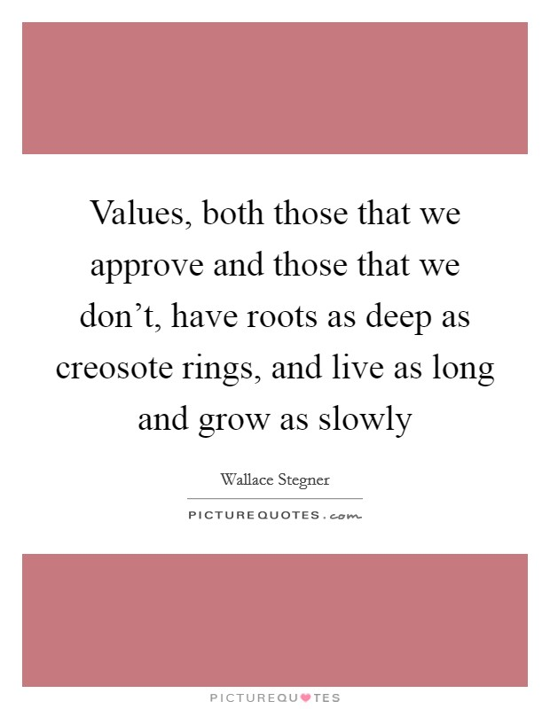 Values, both those that we approve and those that we don't, have roots as deep as creosote rings, and live as long and grow as slowly Picture Quote #1