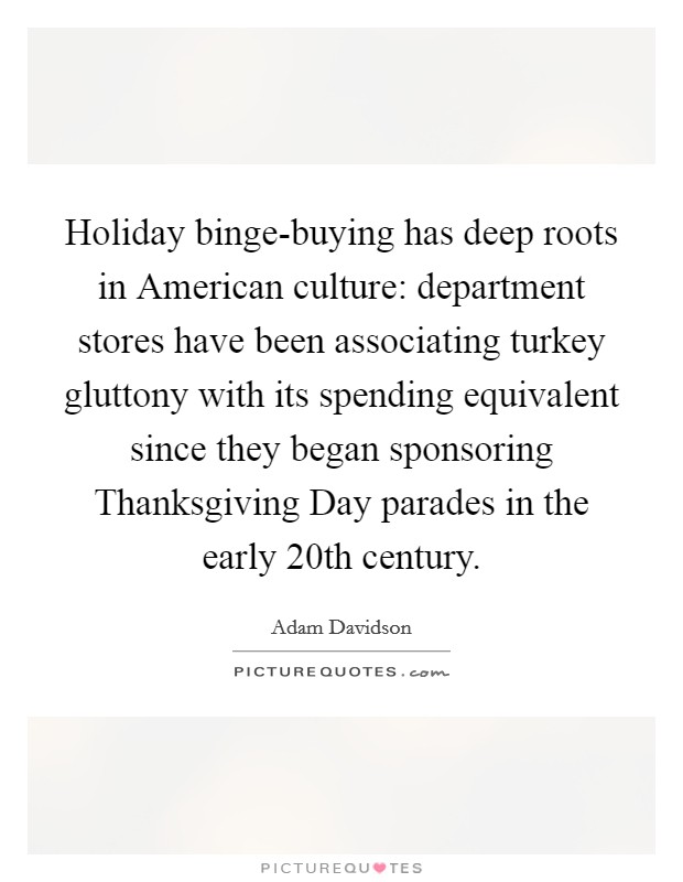 Holiday binge-buying has deep roots in American culture: department stores have been associating turkey gluttony with its spending equivalent since they began sponsoring Thanksgiving Day parades in the early 20th century Picture Quote #1