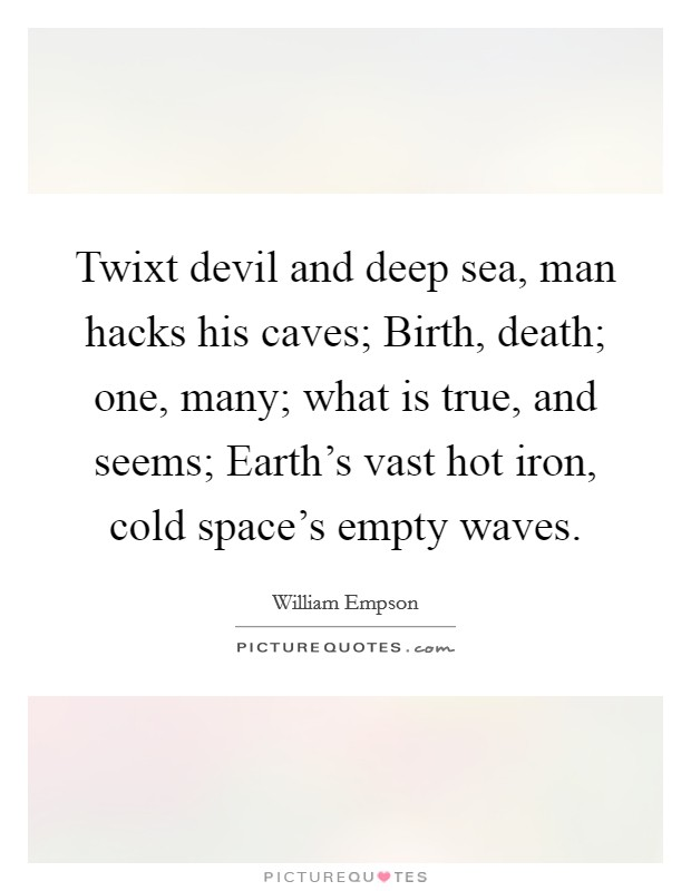 Twixt devil and deep sea, man hacks his caves; Birth, death; one, many; what is true, and seems; Earth's vast hot iron, cold space's empty waves Picture Quote #1