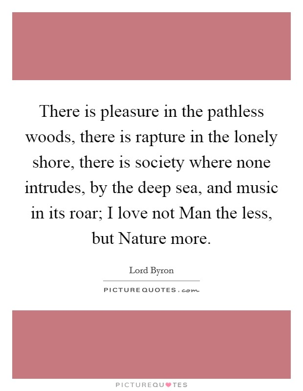 There is pleasure in the pathless woods, there is rapture in the lonely shore, there is society where none intrudes, by the deep sea, and music in its roar; I love not Man the less, but Nature more Picture Quote #1