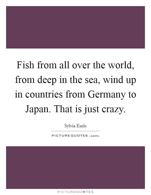 Fish from all over the world, from deep in the sea, wind up in countries from Germany to Japan. That is just crazy Picture Quote #1