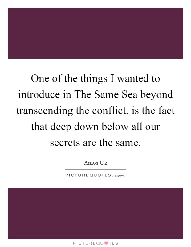 One of the things I wanted to introduce in The Same Sea beyond transcending the conflict, is the fact that deep down below all our secrets are the same Picture Quote #1