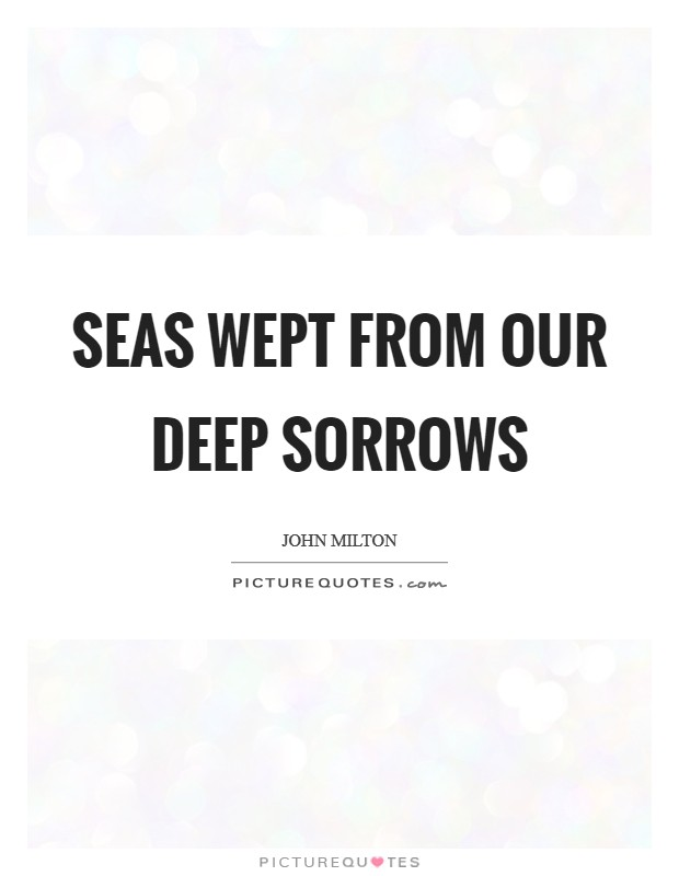 Seas wept from our deep sorrows Picture Quote #1
