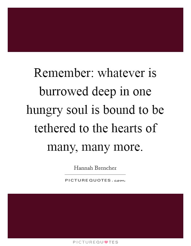 Remember: whatever is burrowed deep in one hungry soul is bound to be tethered to the hearts of many, many more Picture Quote #1
