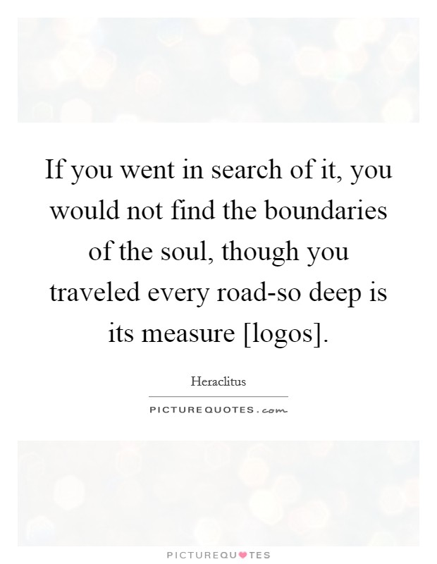 If you went in search of it, you would not find the boundaries of the soul, though you traveled every road-so deep is its measure [logos] Picture Quote #1