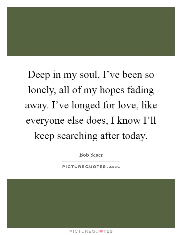 Deep in my soul, I've been so lonely, all of my hopes fading away. I've longed for love, like everyone else does, I know I'll keep searching after today Picture Quote #1