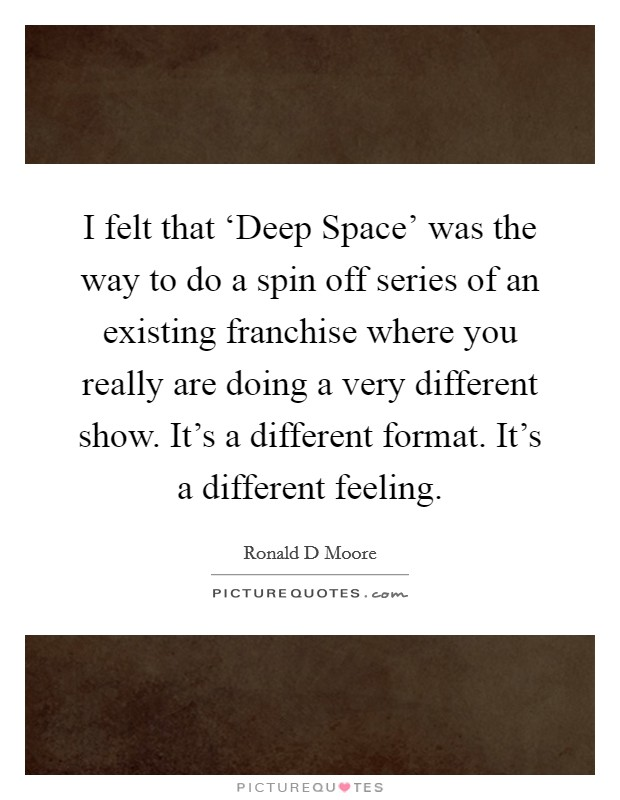 I felt that 'Deep Space' was the way to do a spin off series of an existing franchise where you really are doing a very different show. It's a different format. It's a different feeling Picture Quote #1