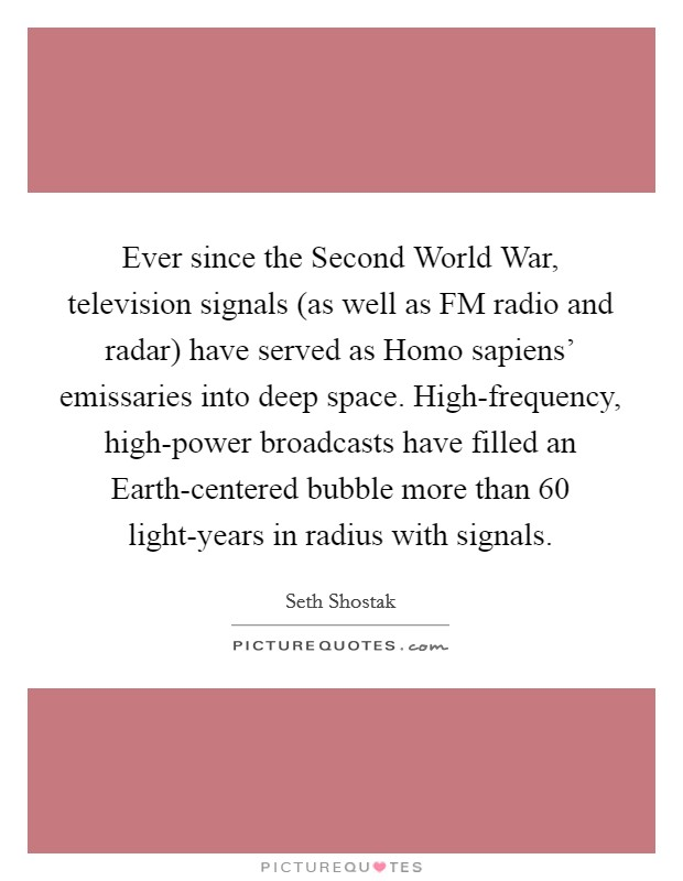 Ever since the Second World War, television signals (as well as FM radio and radar) have served as Homo sapiens' emissaries into deep space. High-frequency, high-power broadcasts have filled an Earth-centered bubble more than 60 light-years in radius with signals Picture Quote #1