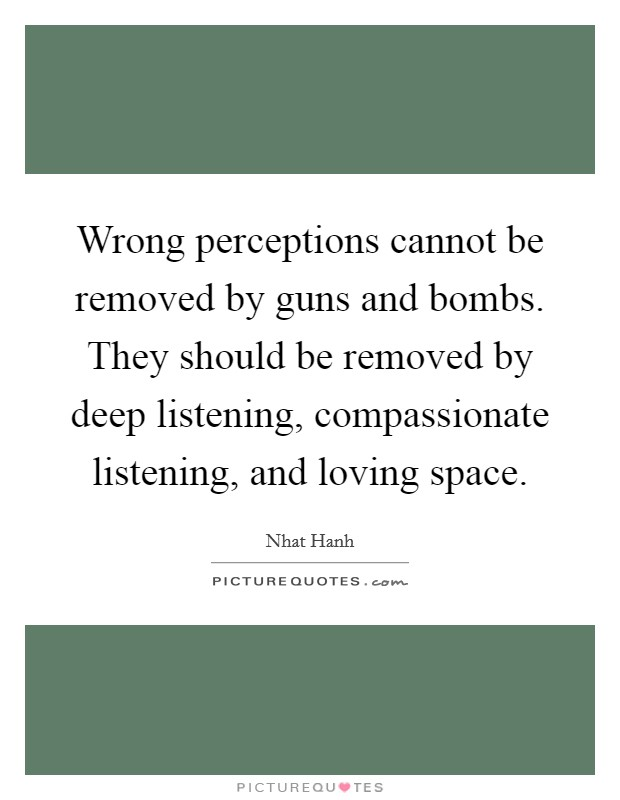 Wrong perceptions cannot be removed by guns and bombs. They should be removed by deep listening, compassionate listening, and loving space Picture Quote #1