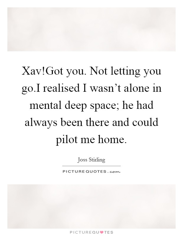 Xav!Got you. Not letting you go.I realised I wasn't alone in mental deep space; he had always been there and could pilot me home Picture Quote #1