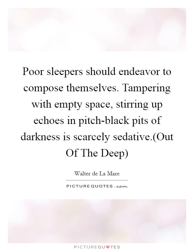 Poor sleepers should endeavor to compose themselves. Tampering with empty space, stirring up echoes in pitch-black pits of darkness is scarcely sedative.(Out Of The Deep) Picture Quote #1