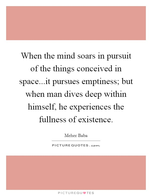 When the mind soars in pursuit of the things conceived in space...it pursues emptiness; but when man dives deep within himself, he experiences the fullness of existence Picture Quote #1