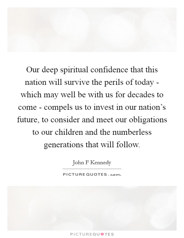Our deep spiritual confidence that this nation will survive the perils of today - which may well be with us for decades to come - compels us to invest in our nation's future, to consider and meet our obligations to our children and the numberless generations that will follow Picture Quote #1