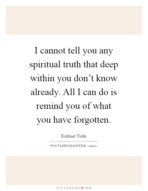 I cannot tell you any spiritual truth that deep within you don't know already. All I can do is remind you of what you have forgotten Picture Quote #1
