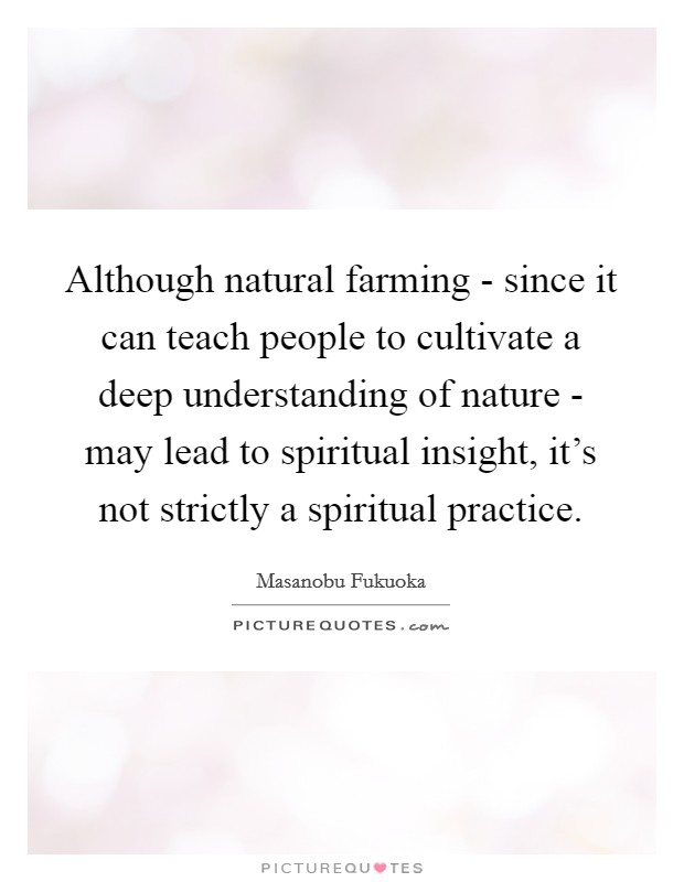 Although natural farming - since it can teach people to cultivate a deep understanding of nature - may lead to spiritual insight, it's not strictly a spiritual practice Picture Quote #1