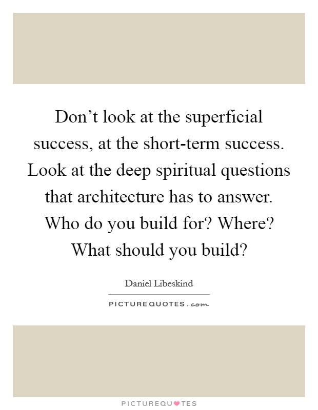 Don't look at the superficial success, at the short-term success. Look at the deep spiritual questions that architecture has to answer. Who do you build for? Where? What should you build? Picture Quote #1