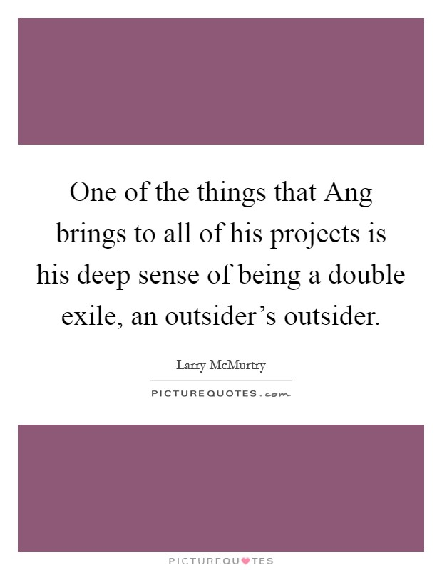 One of the things that Ang brings to all of his projects is his deep sense of being a double exile, an outsider's outsider Picture Quote #1