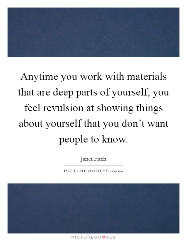 Anytime you work with materials that are deep parts of yourself, you feel revulsion at showing things about yourself that you don't want people to know Picture Quote #1
