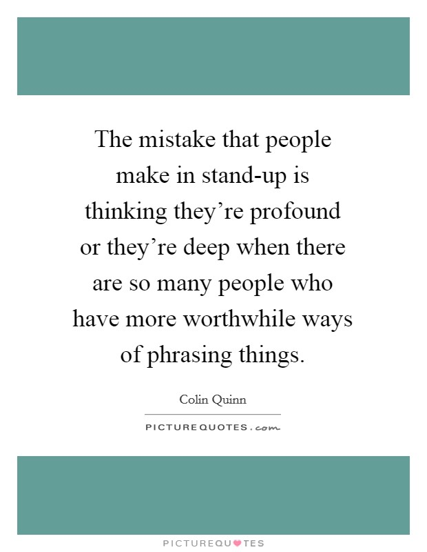 The mistake that people make in stand-up is thinking they're profound or they're deep when there are so many people who have more worthwhile ways of phrasing things Picture Quote #1