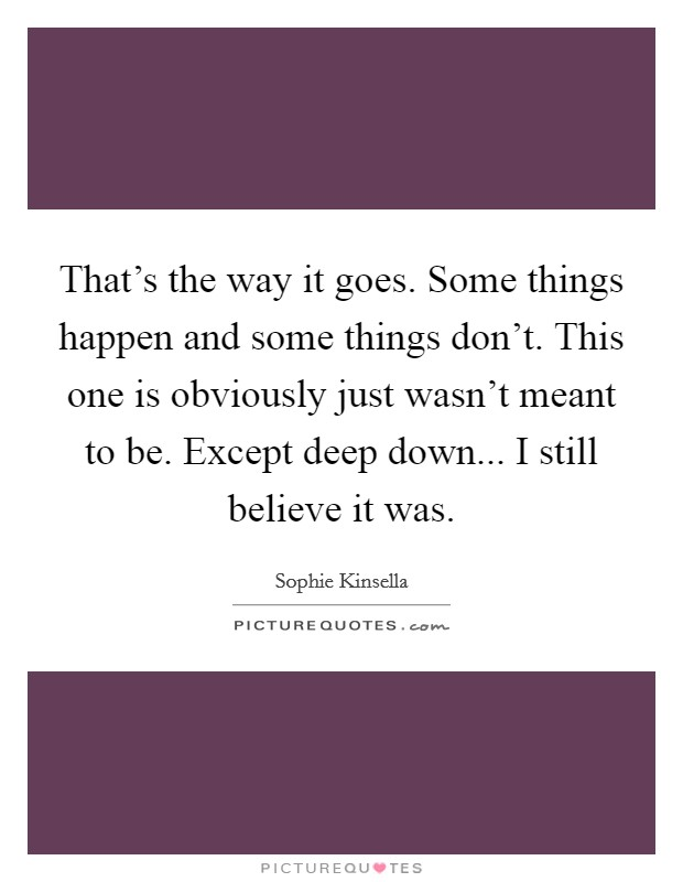 That's the way it goes. Some things happen and some things don't. This one is obviously just wasn't meant to be. Except deep down... I still believe it was Picture Quote #1