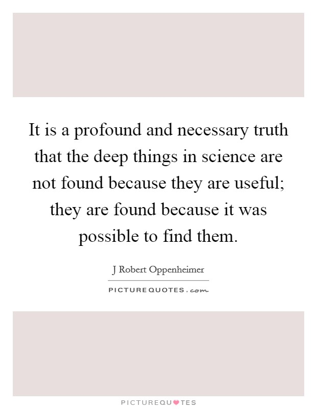 It is a profound and necessary truth that the deep things in science are not found because they are useful; they are found because it was possible to find them Picture Quote #1