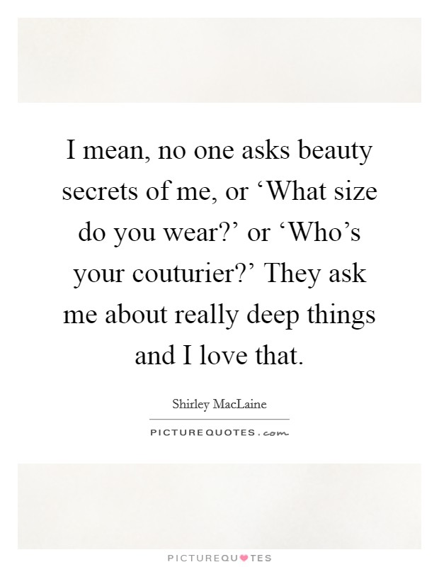 I mean, no one asks beauty secrets of me, or 'What size do you wear?' or 'Who's your couturier?' They ask me about really deep things and I love that Picture Quote #1