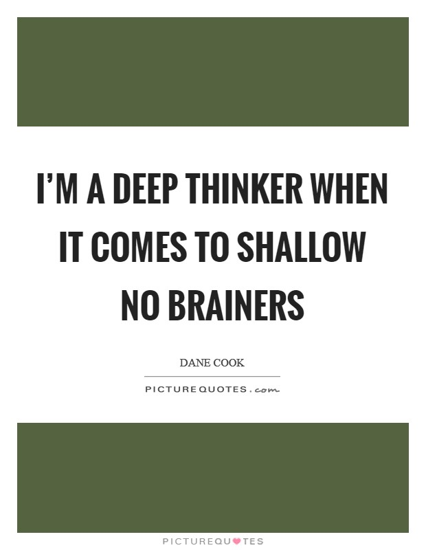 I'm a deep thinker when it comes to shallow no brainers Picture Quote #1