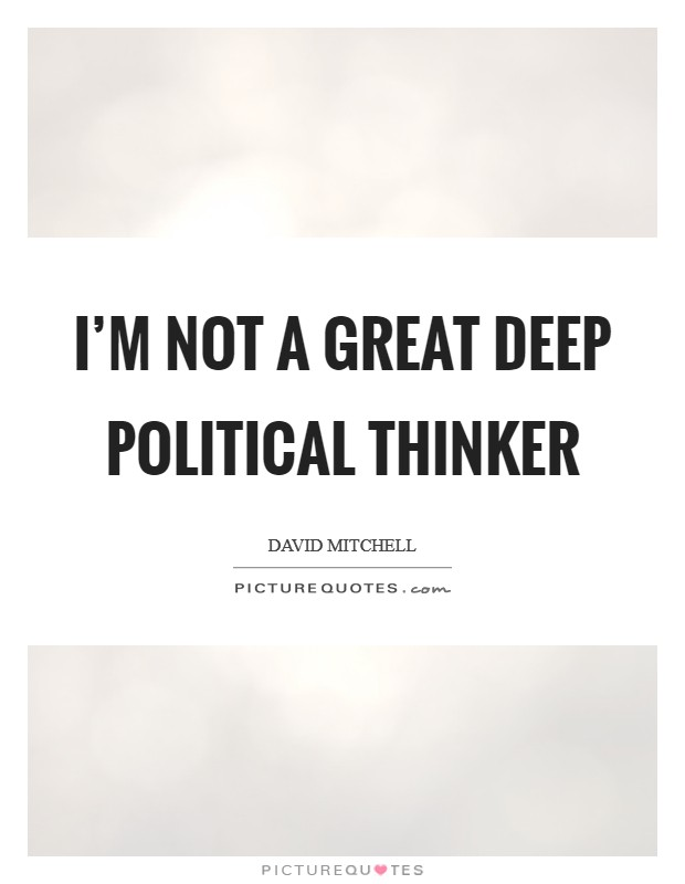 I'm not a great deep political thinker Picture Quote #1