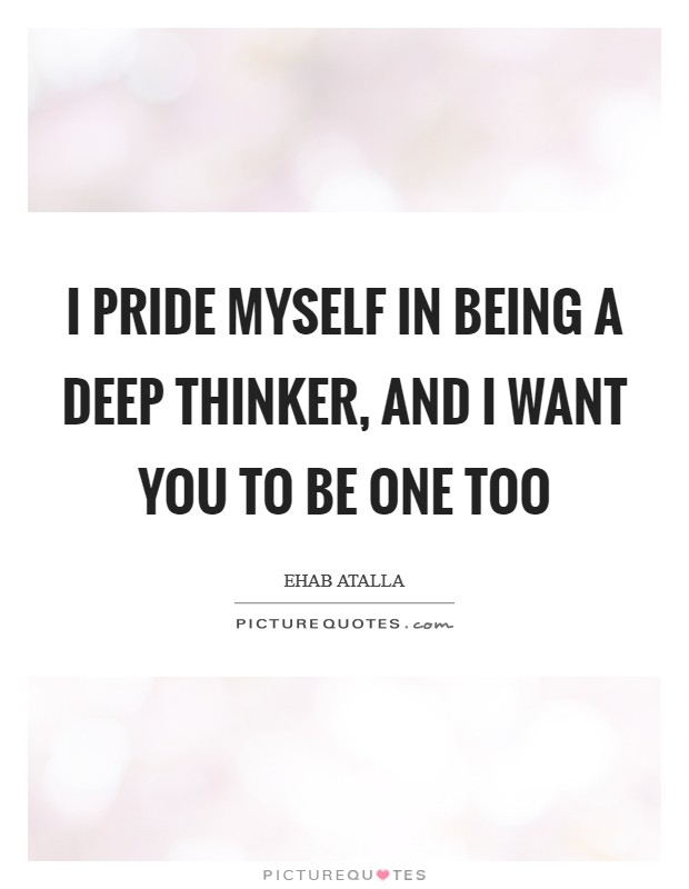 I pride myself in being a deep thinker, and I want you to be one too Picture Quote #1