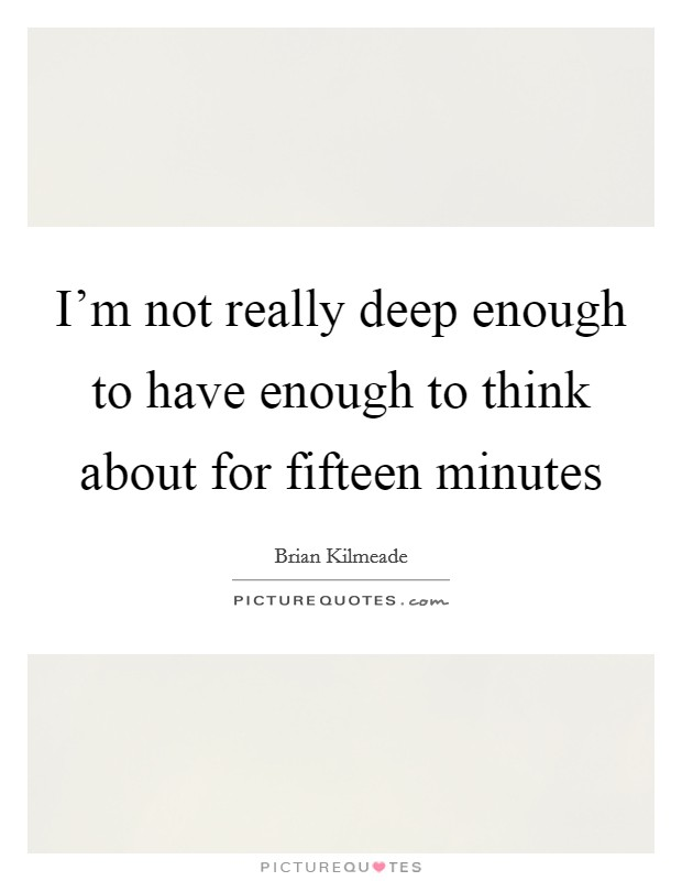 I'm not really deep enough to have enough to think about for fifteen minutes Picture Quote #1
