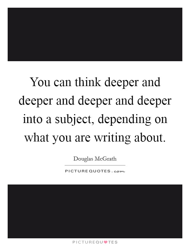 You can think deeper and deeper and deeper and deeper into a subject, depending on what you are writing about Picture Quote #1