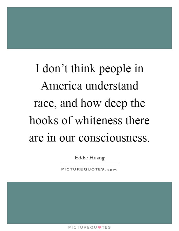 I don't think people in America understand race, and how deep the hooks of whiteness there are in our consciousness Picture Quote #1