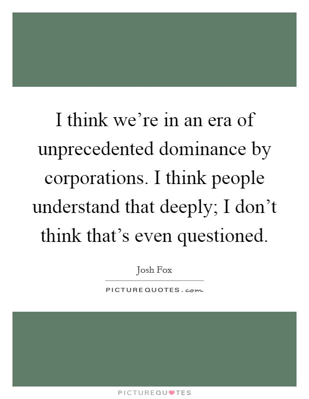 I think we're in an era of unprecedented dominance by corporations. I think people understand that deeply; I don't think that's even questioned. Picture Quote #1