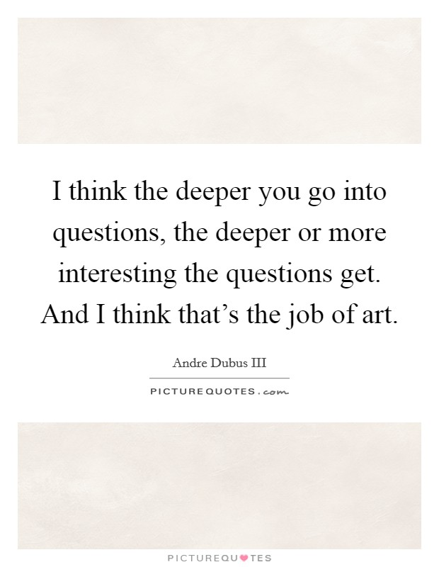 I think the deeper you go into questions, the deeper or more interesting the questions get. And I think that's the job of art Picture Quote #1