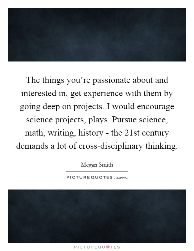 The things you're passionate about and interested in, get experience with them by going deep on projects. I would encourage science projects, plays. Pursue science, math, writing, history - the 21st century demands a lot of cross-disciplinary thinking Picture Quote #1
