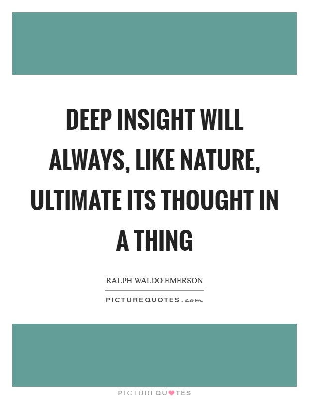 Deep insight will always, like Nature, ultimate its thought in a thing Picture Quote #1