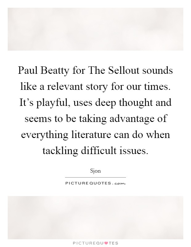 Paul Beatty for The Sellout sounds like a relevant story for our times. It's playful, uses deep thought and seems to be taking advantage of everything literature can do when tackling difficult issues Picture Quote #1