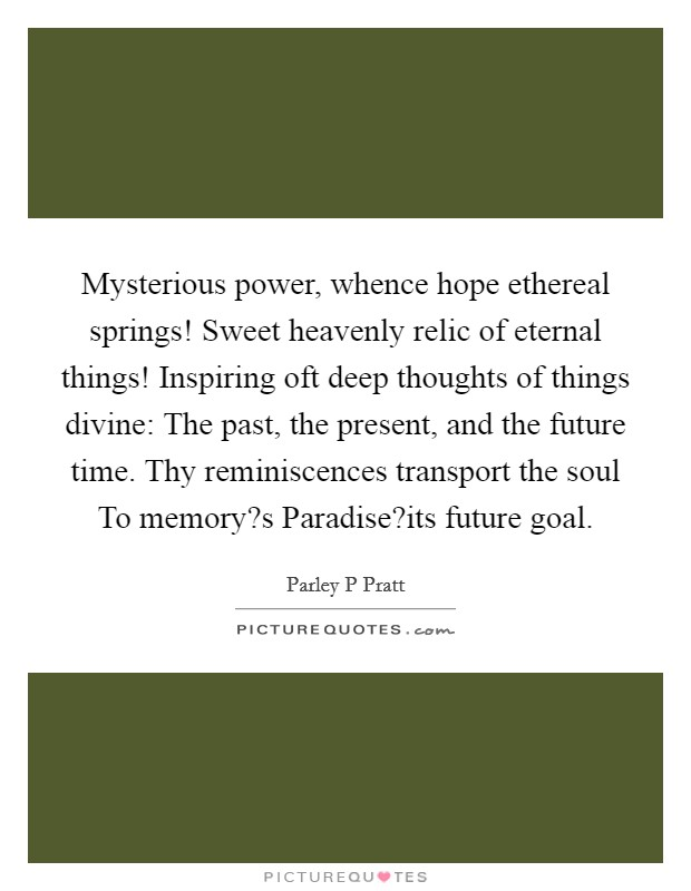 Mysterious power, whence hope ethereal springs! Sweet heavenly relic of eternal things! Inspiring oft deep thoughts of things divine: The past, the present, and the future time. Thy reminiscences transport the soul To memory?s Paradise?its future goal Picture Quote #1