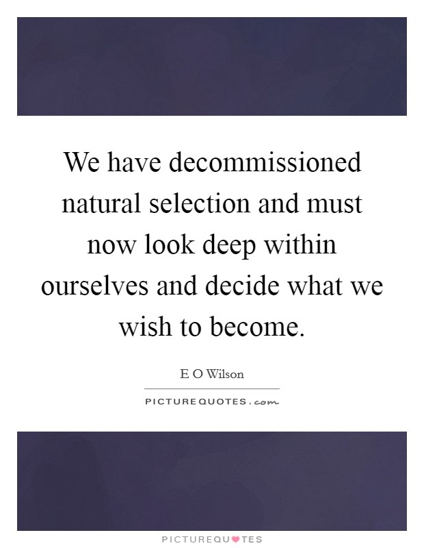 We have decommissioned natural selection and must now look deep within ourselves and decide what we wish to become Picture Quote #1