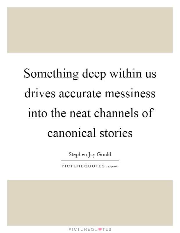 Something deep within us drives accurate messiness into the neat channels of canonical stories Picture Quote #1
