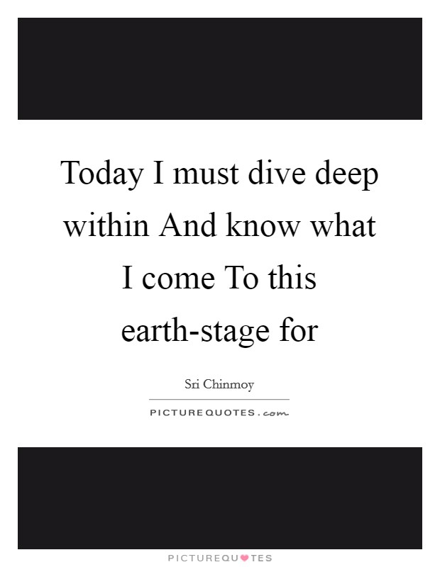 Today I must dive deep within And know what I come To this earth-stage for Picture Quote #1