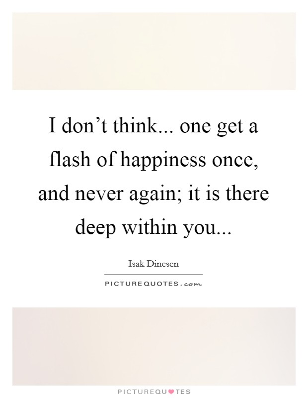 I don't think... one get a flash of happiness once, and never again; it is there deep within you Picture Quote #1