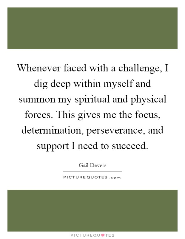 Whenever faced with a challenge, I dig deep within myself and summon my spiritual and physical forces. This gives me the focus, determination, perseverance, and support I need to succeed Picture Quote #1