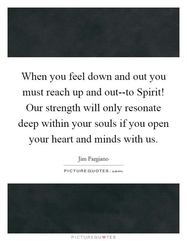 When you feel down and out you must reach up and out--to Spirit! Our strength will only resonate deep within your souls if you open your heart and minds with us Picture Quote #1