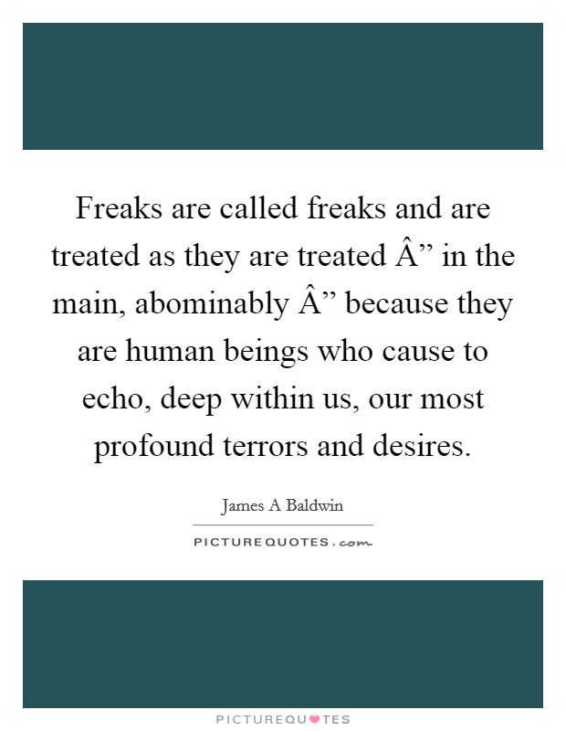 """Freaks are called freaks and are treated as they are treated """" in the main, abominably """" because they are human beings who cause to echo, deep within us, our most profound terrors and desires Picture Quote #1"""