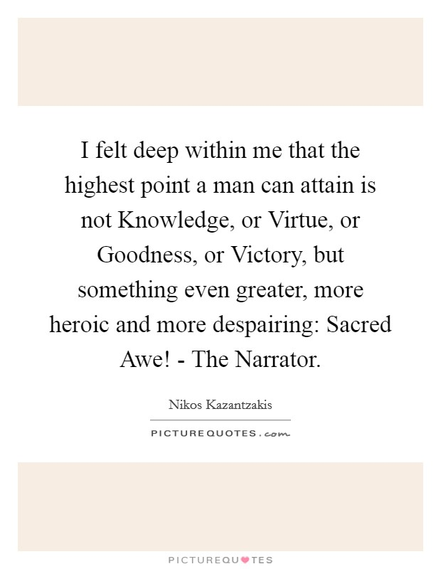 I felt deep within me that the highest point a man can attain is not Knowledge, or Virtue, or Goodness, or Victory, but something even greater, more heroic and more despairing: Sacred Awe! - The Narrator Picture Quote #1